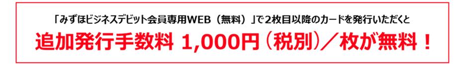 「みずほビジネスデビット会員専用WEB(無料)」で2枚目以降のカードを発行いただくと、追加発行手数料1,000円(税別)/枚が無料!
